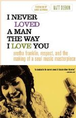 I Never Loved a Man the Way I Love You : Aretha Franklin, Respect, and the Making of a Soul Music Masterpiece - Matt Dobkin