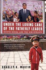 Under the Loving Care of the Fatherly Leader : North Korea and the Kim Dynasty - Bradley K. Martin
