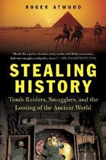 Stealing History : Tomb Raiders, Smugglers, and the Looting of the Ancient World - Roger Atwood