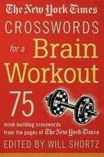 The New York Times Crosswords for a Brain Workout : 75 Mind-Building Crosswords from the Pages of the New York Times