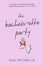 The Bachelorette Party : A Novel - Karen McCullah Lutz