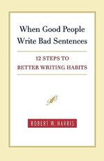 When Good People Write Bad Sentences : 12 Steps to Better Writing Habits - Robert W Harris