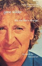 Kiss Me Like a Stranger : My Search for Love and Art - Gene Wilder