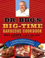Dr. BBQ's Big-Time Barbeque Cookbook : A Real Barbecue Champion Brings the Tasty Recipes and Juicy Stories of the Barbecue Circuit to Your Backyard - Ray Lampe