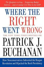 Where the Right Went Wrong : How Neoconservatives Subverted the Reagan Revolution and Hijacked the Bush Presidency - Patrick J Buchanan