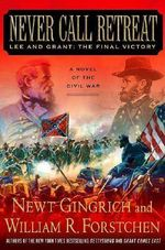 Never Call Retreat : Lee And Grant: The Final Victory - Newt Gingrich
