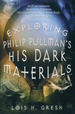 Exploring Philip Pullman's His Dark Materials : An Unauthorized Adventure Through the Golden Compass, the Subtle Knife, and the Amber Spyglass - Lois H. Gresh