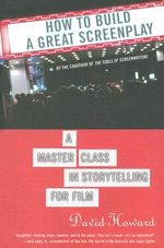 How to Build a Great Screenplay : A Master Class in Storytelling for Film - David Howard