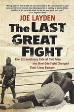 The Last Great Fight : The Extraordinary Tale of Two Men and How One Fight Changed Their Lives Forever - Joe Layden