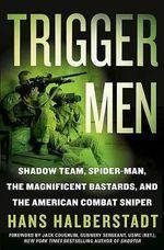 Trigger Men : Shadow Team, Spider-Man, the Magnificent Bastards, and the American Combat Sniper - Hans Halberstadt