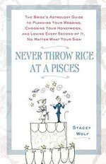 Never Throw Rice at a Pisces : The Bride's Astrology Guide to Planning Your Wedding, Choosing Your Honeymoon, and Loving Every Second of it, No Matter What Your Sign - Stacey Wolf