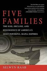 Five Families : The Rise, Decline, and Resurgence of America's Most Powerful Mafia Empires - Selwyn Raab