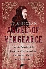 Angel of Vengeance : The Girl Who Shot the Governor of St. Petersburg and Sparked the Age of Assassination - Ana Siljak