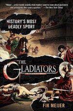 The Gladiators : History's Most Deadly Sport - Fik Meijer