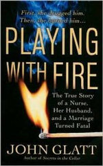 Playing with Fire : The True Story of a Nurse, Her Husband, and a Marriage Turned Fatal - John Glatt
