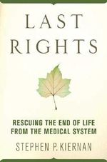 Last Rights : Rescuing the End of Life from the Medical System - Stephen P. Keirnan