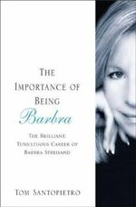 The Importance of Being Barbra : The Brilliant, Tumultuous Career of Barbra Streisand - Tom Santopietro