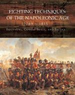 Fighting Techniques of the Napoleonic Age 1792-1815 : Equipment, Combat Skills, and Tactics - Robert B Bruce