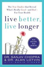 Live Better, Live Longer : The New Studies That Reveal What's Really Good - and Bad - for Your Health - Sanjiv Chopra