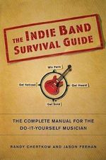 The Indie Band Survival Guide : The Complete Manual for the Do-It-Yourself Musician - Randy Chertkow