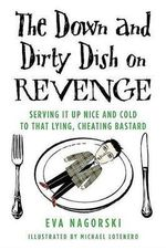 The Down and Dirty Dish on Revenge : Serving It Up Nice and Cold to That Lying, Cheating Bastard - Agent Eva Nagorski