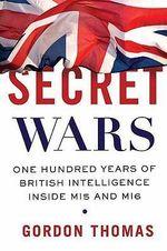 Secret Wars : One Hundred Years of British Intelligence Inside MI5 and MI6 - Gordon Thomas