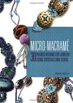 Micro-Macrame : 30 Beaded Designs for Jewelry Using Crystals and Cords - Annika de Groot
