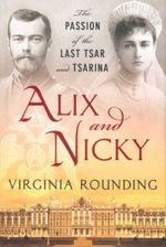 Alix and Nicky : The Passion of the Last Tsar and Tsarina - Virginia Rounding