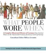 What People Wore When : A Complete Illustrated History of Costume from Ancient Times to the Nineteenth Century for Every Level of Society