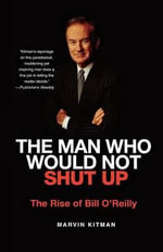 The Man Who Would Not Shut Up : The Rise of Bill O'Reilly - Marvin Kitman