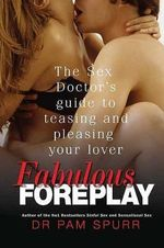 Fabulous Foreplay : The Sex Doctor's Guide to Teasing and Pleasing Your Lover - Dr Pam Spurr