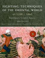 Fighting Techniques of the Oriental World  : AD 1200-1860  Equipment, Combat Skills, and Tactics - Michael E. Haskew