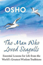 The Man Who Loved Seagulls : Essential Life Lessons from the World's Greatest Wisdom Traditions - Osho