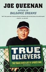 True Believers :  The Tragic Inner Life of Sports Fans - Joe Queenan