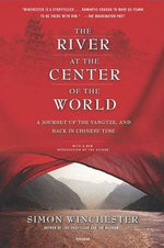 The River at the Center of the World : A Journey Up the Yangtze, and Back in Chinese Time - Simon Winchester