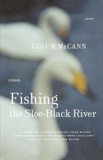 Fishing the Sloe-Black River : Stories - Colum McCann