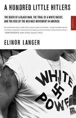 A Hundred Little Hitlers : The Death of a Black Man, the Trial of a White Racist, and the Rise of the Neo-Nazi Movement in America - Elinor Langer