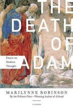 The Death of Adam : Essays on Modern Thought - Marilynne Robinson