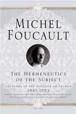 The Hermeneutics of the Subject : Lectures at the College de France 1981-1982 - Michel Foucault