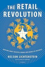 The Retail Revolution : How Wal-Mart Created a Brave New World of Business - Nelson Lichtenstein