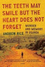 The Teeth May Smile But the Heart Does Not Forget : Murder and Memory in Uganda - Andrew Rice