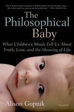 The Philosophical Baby : What Children's Minds Tell Us about Truth, Love, and the Meaning of Life - Alison Gopnik