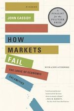 How Markets Fail : The Logic of Economic Calamities - John Cassidy