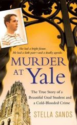 Murder at Yale : The True Story of a Beautiful Grad Student and a Cold-Blooded Crime - Stella Sands