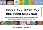 I Judge You When You Use Poor Grammar : A Collection Of Egregious Errors, Disconcerting Bloopers, And Other Linguistic Slip-Ups :  A Collection Of Egregious Errors, Disconcerting Bloopers, And Other Linguistic Slip-Ups - Sharon Eliza Nichols