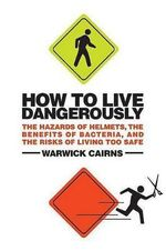 How to Live Dangerously : The Hazards of Helmets, the Benefits of Bacteria, and the Risks of Living Too Safe - Warwick Cairns