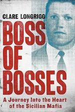 Boss of Bosses : A Journey Into the Heart of the Sicilian Mafia - Clare Longrigg
