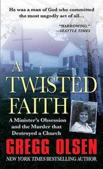 A Twisted Faith : A Minister's Obsession and the Murder That Destroyed a Church - Gregg Olsen