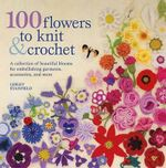 100 Flowers to Knit & Crochet : A Collection of Beautiful Blooms for Embellishing Garments, Accessories, and More - Lesley Stanfield