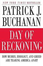 Day of Reckoning : How Hubris, Ideology and Greed are Tearing America Apart - Patrick J. Buchanan